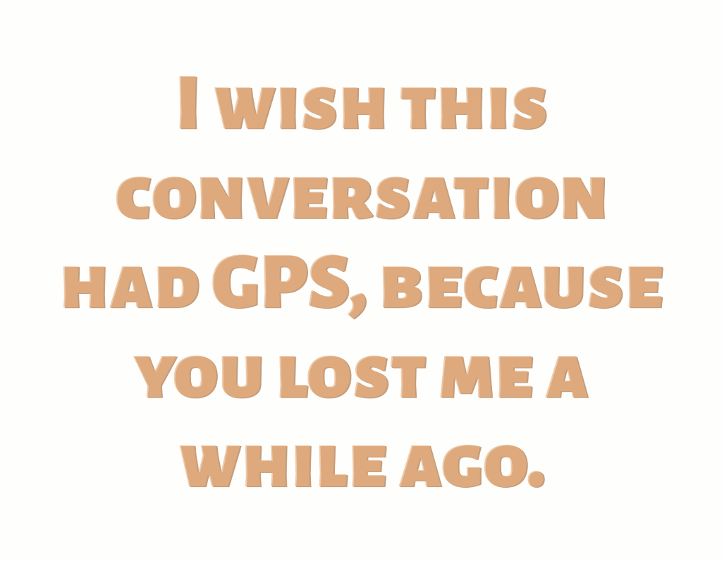 I Wish This Conversation Had GPS design