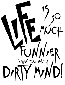 Life is so much funnier when you have a dirty mind design