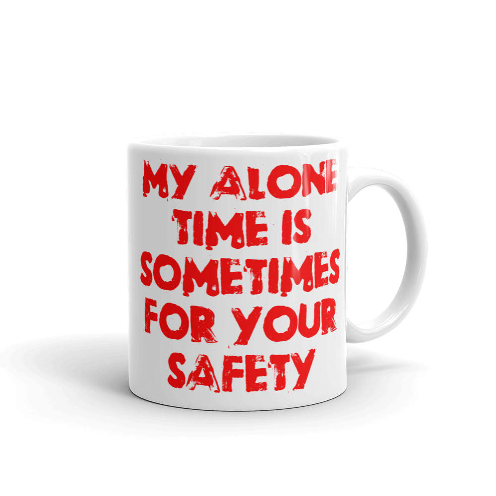 My Alone Time Is Sometimes For Your Safety 11 ounce mug