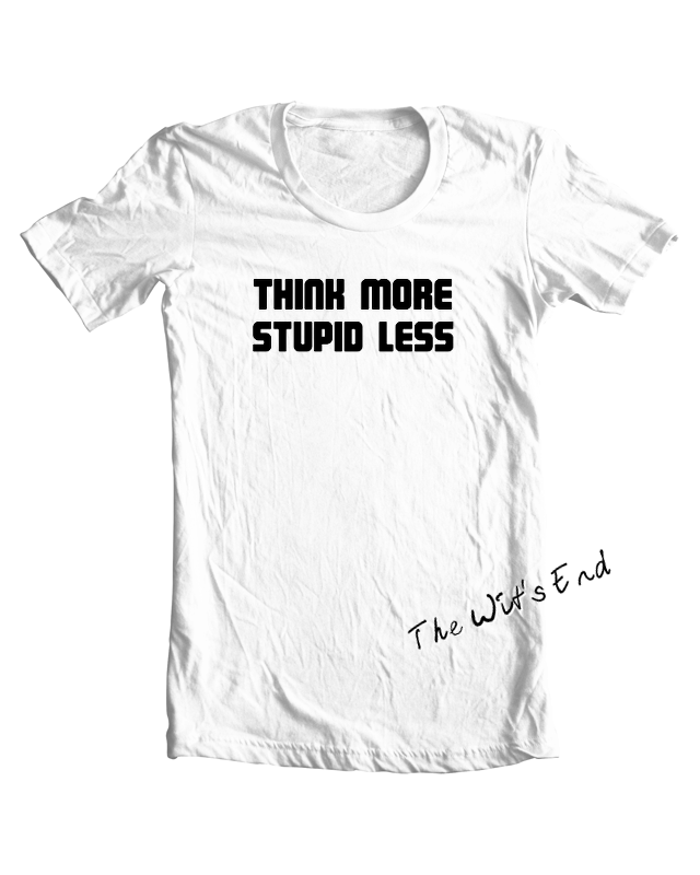 Think More Stupid Less tee shirt example