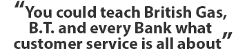 You could teach British Gas, B.T. and every Bank what customer service is all about